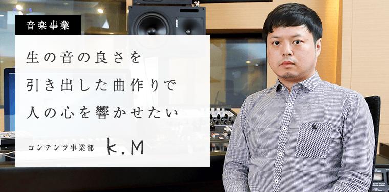 生の音の良さを引き出した曲作りで人の心を響かせたい コンテンツ事業部 K.M